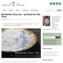Bentonite Clay 101 + 15 Head-to-Toe Bentonite Clay Recipes