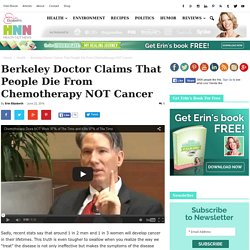 Berkeley Doctor Claims That People Die From Chemotherapy NOT Cancer