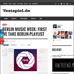 Berlin Music Week: First We Take Berlin-Playlist - Testspiel.de