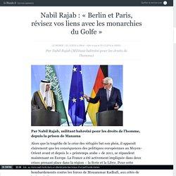 Nabil Rajab : «Berlin et Paris, révisez vos liens avec les monarchies du Golfe»