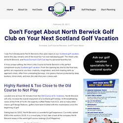 Don't Forget About North Berwick Golf Club on Your Next Scotland Golf Vacation – GOLF TRIP JUNKIE