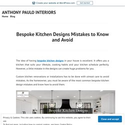 Bespoke Kitchen Designs Mistakes to Know and Avoid – ANTHONY PAULO INTERIORS