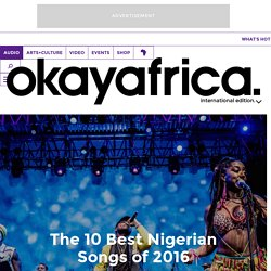 The 10 Best Nigerian Songs of 2016 Okayafrica.