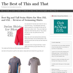 Best Big and Tall Swim Shirts for Men 3XL and 4XL – Reviews of Swimming Shirts