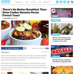 There's No Better Breakfast Than Slow Cooker Banana Pecan French Toast