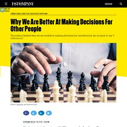 Why We Are Better At Making Decisions For Other People