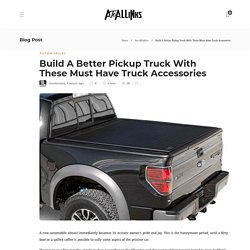 Build A Better Pickup Truck With These Must Have Truck Accessories