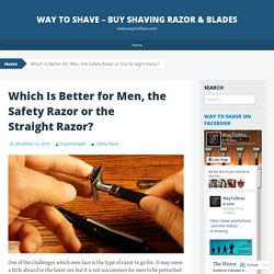 Which Is Better for Men, the Safety Razor or the Straight Razor?
