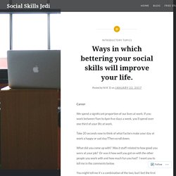 Ways in which bettering your social skills will improve your life. – Social Skills Jedi