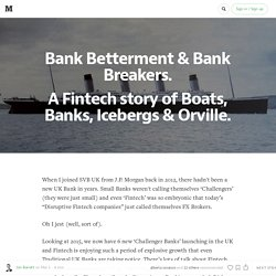 Bank Betterment & Bank Breakers: A Fintech story of Boats, Icebergs & Orville.