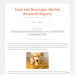 Global Dog Food Market to Grow At A CAGR Of 4% during 2016-2021 – Food and Beverages Market Research Reports