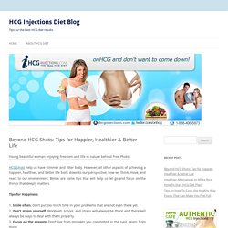 Beyond HCG Shots: Tips for Happier, Healthier & Better Life
