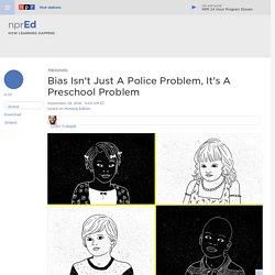 Bias Isn't Just A Police Problem, It's A Preschool Problem : NPR Ed
