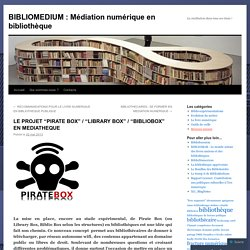 "LE PROJET ""PIRATE BOX"" / ""LIBRARY BOX"" / ""BIBLIOBOX"" EN MEDIATHEQUE"