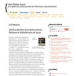 (2013) Le bénéfice de la relation directe. Politiques et bibliothécaires en Suisse - La Profession - Publications- Jean-Philippe Accart