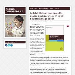 AGENCE GUTENBERG 2.0 » La Bibliothèque quatrième lieu, espace physique et/ou en ligne d'apprentissage social