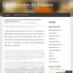A quoi peut bien servir un réseau social en bibliothèque ? L'exemple de Facebook… « La mémoire de Silence