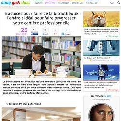 5 astuces pour faire de la bibliothèque l'endroit idéal pour faire progresser votre carrière professionnelle