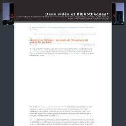 Jeux vidéo et Bibliothèques » Gaming in libraries : un cours de 30 séances en video sur youtube