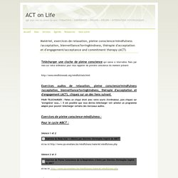 Matériel, exercices de relaxation, pleine conscience/mindfulness/acceptation, bienveillance/lovingkindness, thérapie d'acceptation et d'engagement/acceptance and commitment therapy (ACT) - ACT on Life