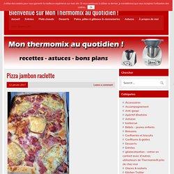 Pizza jambon raclette - Bienvenue sur Mon Thermomix au quotidien !