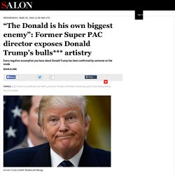 """The Donald is his own biggest enemy"": Former Super PAC director exposes Donald Trump's bulls*** artistry"