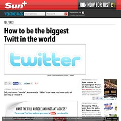 How to be the biggest Twitt in the world with out A to Z guide t