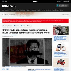 China's multi-billion dollar media campaign 'a major threat for democracies' around the world - China power