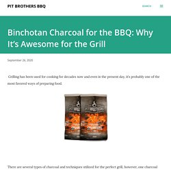 Binchotan Charcoal for the BBQ: Why It's Awesome for the Grill