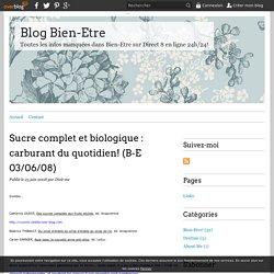 Sucre complet et biologique : carburant du quotidien! (B-E 03/06/08) - Blog Bien-Etre