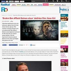 'Bırakın Ben Affleck Batman olsun' dedirten film: Gone Girl - Radikalist