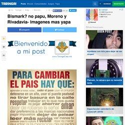 Bismark? no papu, Moreno y Rivadavia- Imagenes mas yapa - Taringa!