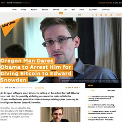Oregon Man Dares Obama to Arrest Him for Giving Bitcoin to Edward Snowden