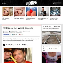 10 Bizarre Sex World Records - Oddee.com (biggest vagina, largest penis...)
