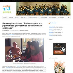 """Ramon agirre, aktorea: """"Bizitzaren gatza eta piperra bidea galdu eta bide berriak aurkitzen saiatzea da"""""""