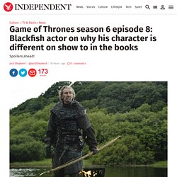 Game of Thrones season 6 episode 8: Blackfish actor on why his character is different on show to in the books