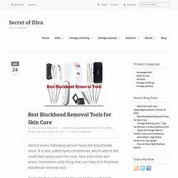 Best Blackhead Removal Tools 2018 - Skin Care - SecretofDiva