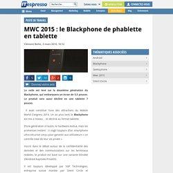 MWC 2015 : le Blackphone de phablette en tablette