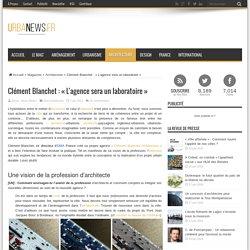 Clément Blanchet : «L'agence sera un laboratoire» – UrbaNews