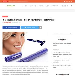 Bleach Stain Remover - Tips on How to Make Teeth Whiter