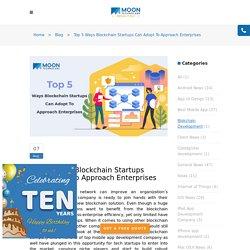 Top 5 Ways Blockchain Startups Can Adopt To Approach Enterprises