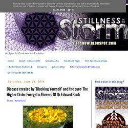 Disease created by 'Blocking Yourself' and the cure: The Higher Order Energetic Flowers Of Dr Edward Bach