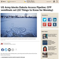 US Army blocks Dakota Access Pipeline; CFP semifinals set (10 Things to Know for Monday)
