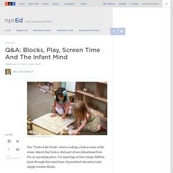 Q&A: Blocks, Play, Screen Time And The Infant Mind : NPR Ed