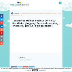 ▷ Tendances Médias Sociaux 2017, SEO Backlinks, blogging, Personal branding, chatbots... [Lu sur la blogosphère]