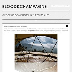 Blood & Champagne » GEODESIC DOME HOTEL IN THE SWISS ALPS