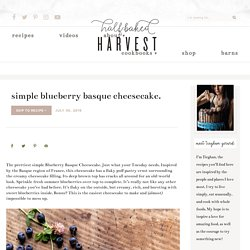 Simple Blueberry Basque Cheesecake. - Half Baked Harvest