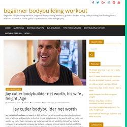 Jay cutler bodybuilder net worth, his wife , height ,Age - beginner bodybuilding workout