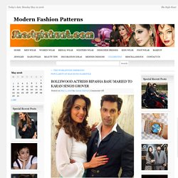 BOLLYWOOD ACTRESS BIPASHA BASU MARIED TO KARAN SINGH GROVERModern Fashion Patterns