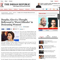 Deepika, Give it a Thought. Bollywood is 'Worst Offender' in Demeaning Women!